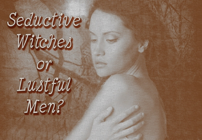 Seductive Witches or Lustful Men?